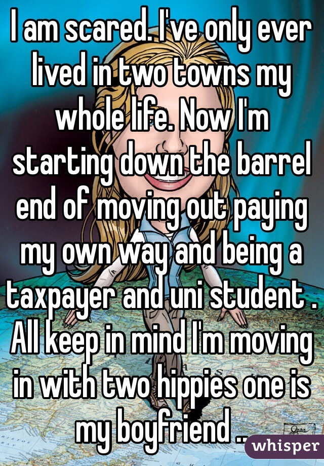 I am scared. I've only ever lived in two towns my whole life. Now I'm starting down the barrel end of moving out paying my own way and being a taxpayer and uni student . All keep in mind I'm moving in with two hippies one is my boyfriend ..