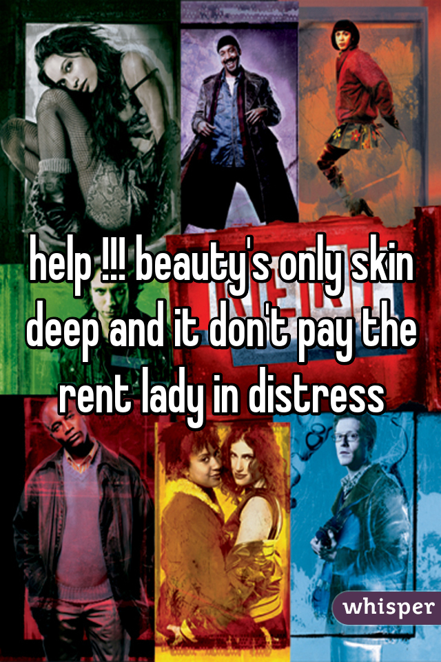 help !!! beauty's only skin deep and it don't pay the rent lady in distress