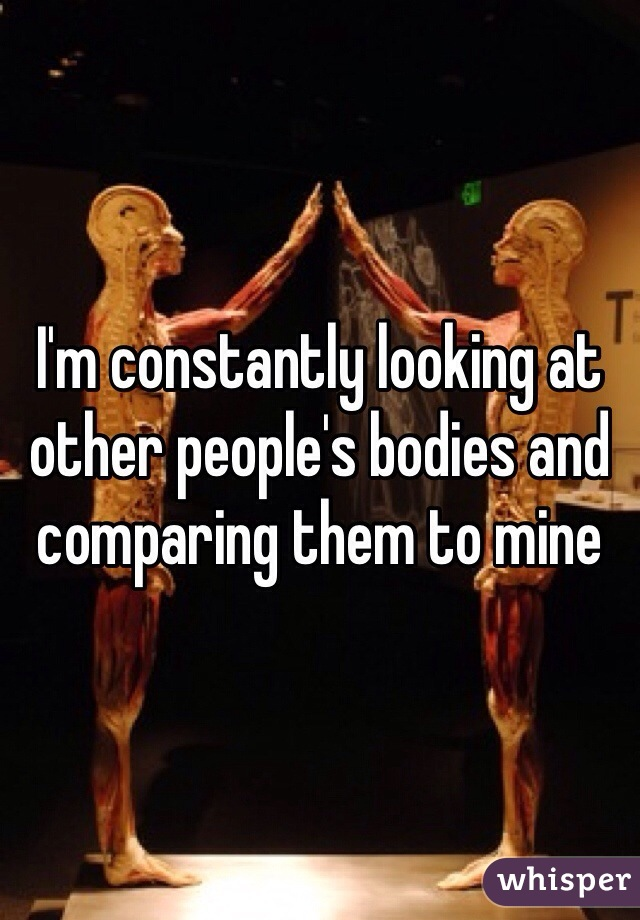 I'm constantly looking at other people's bodies and comparing them to mine