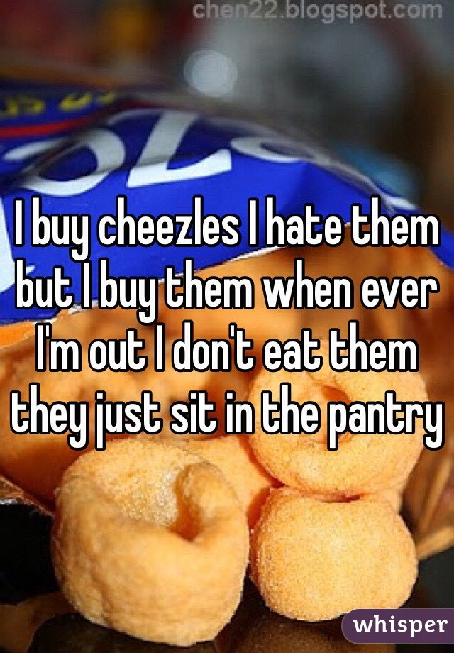 I buy cheezles I hate them but I buy them when ever I'm out I don't eat them they just sit in the pantry