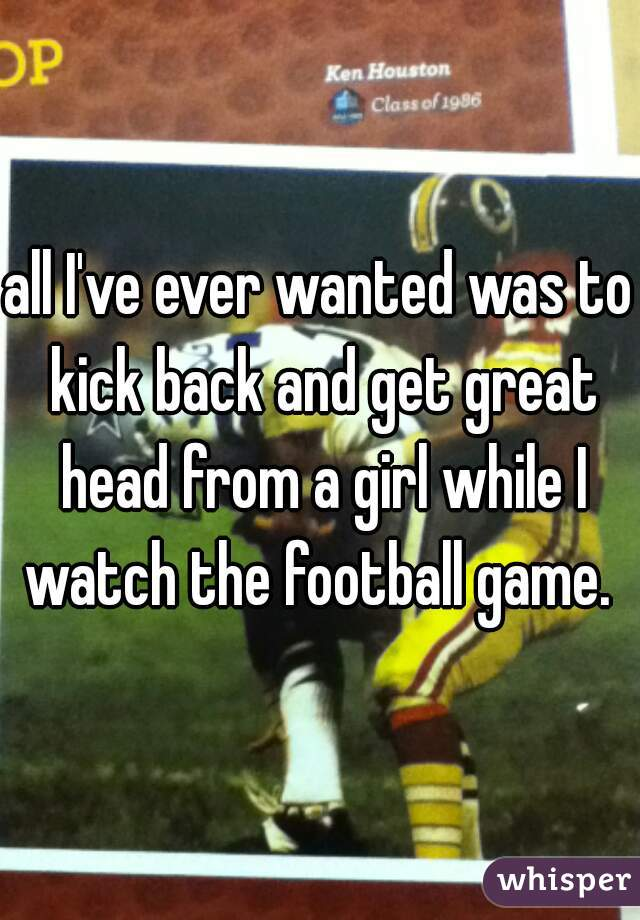 all I've ever wanted was to kick back and get great head from a girl while I watch the football game.