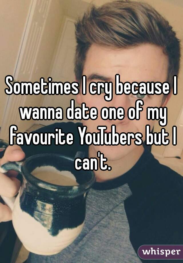 Sometimes I cry because I wanna date one of my favourite YouTubers but I can't.