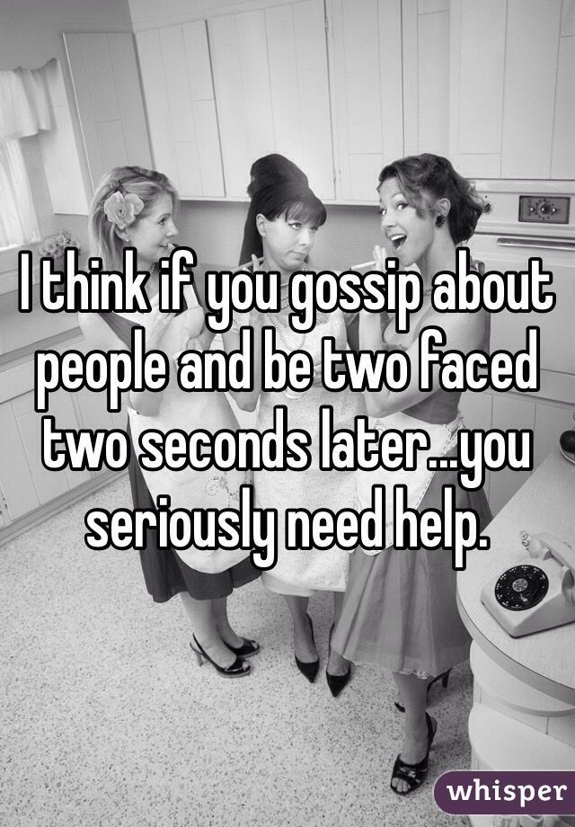 I think if you gossip about people and be two faced two seconds later...you seriously need help.