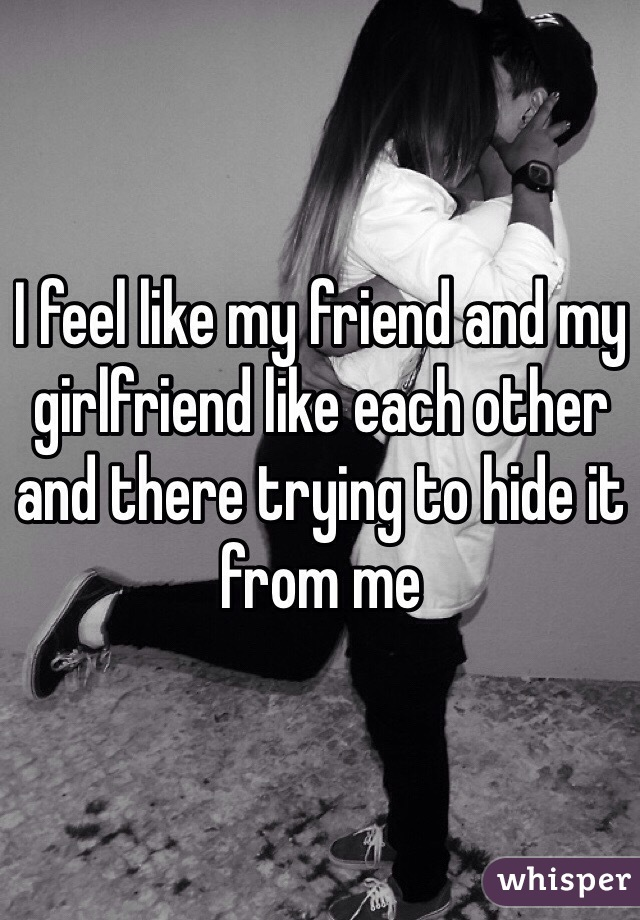 I feel like my friend and my girlfriend like each other and there trying to hide it from me