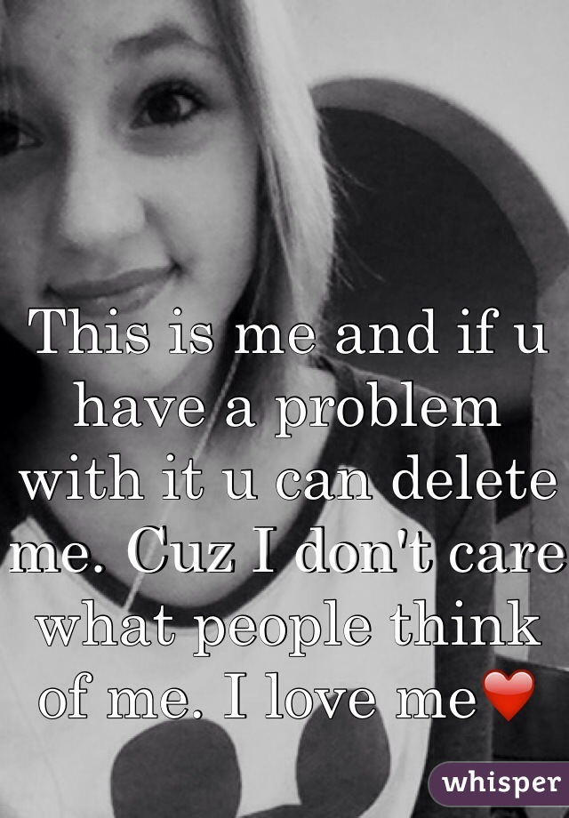 This is me and if u have a problem with it u can delete me. Cuz I don't care what people think of me. I love me❤️