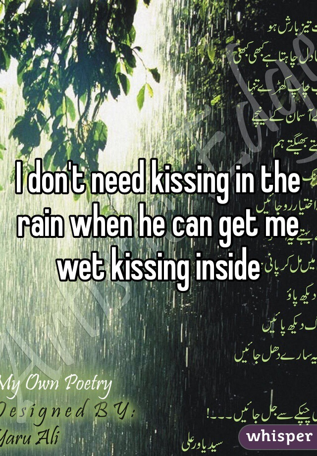 I don't need kissing in the rain when he can get me wet kissing inside