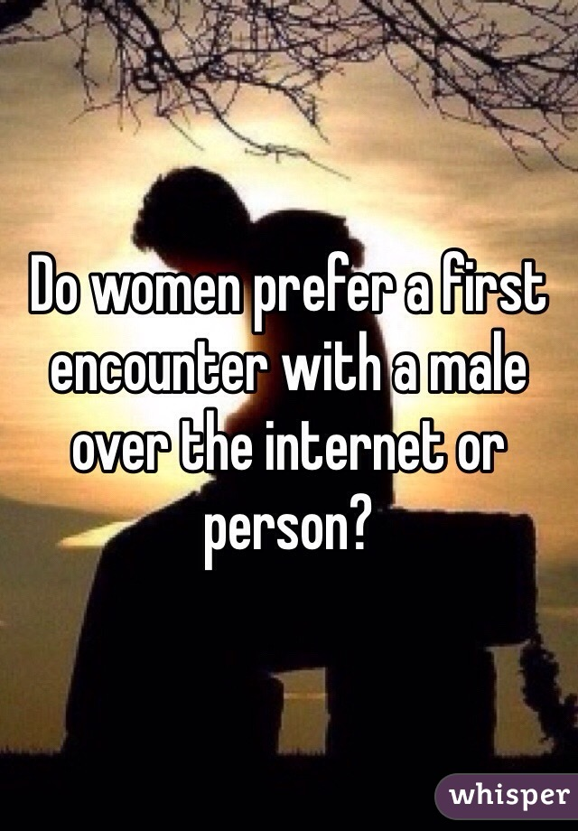 Do women prefer a first encounter with a male over the internet or person?