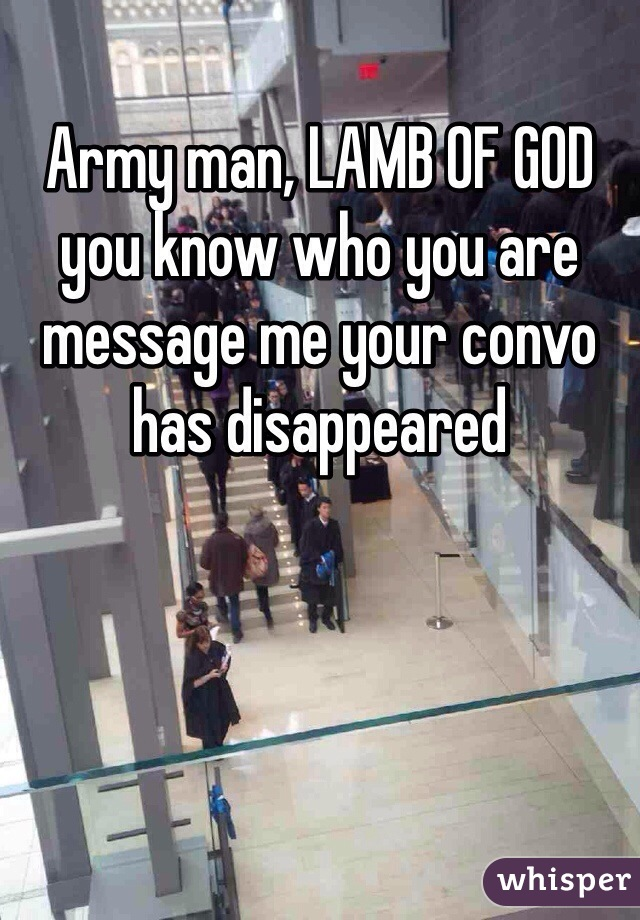 Army man, LAMB OF GOD you know who you are message me your convo has disappeared