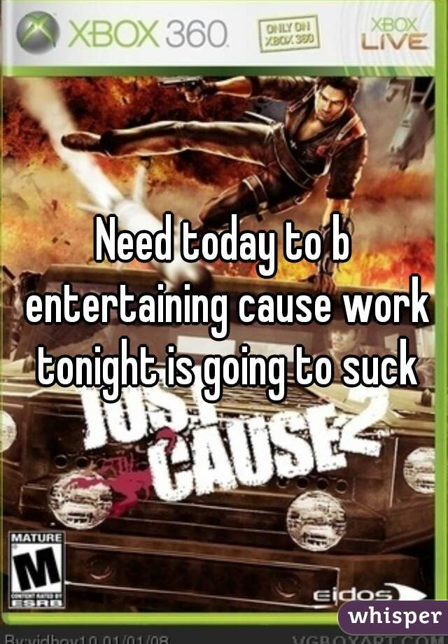 Need today to b entertaining cause work tonight is going to suck