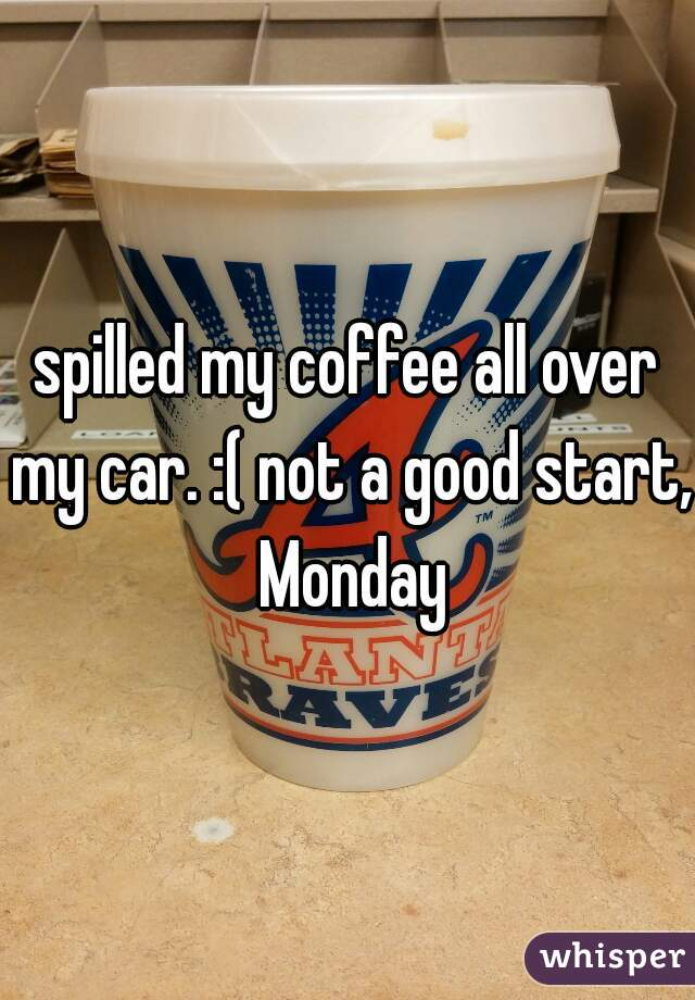 spilled my coffee all over my car. :( not a good start, Monday