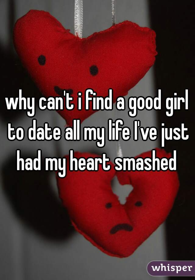 why can't i find a good girl to date all my life I've just had my heart smashed