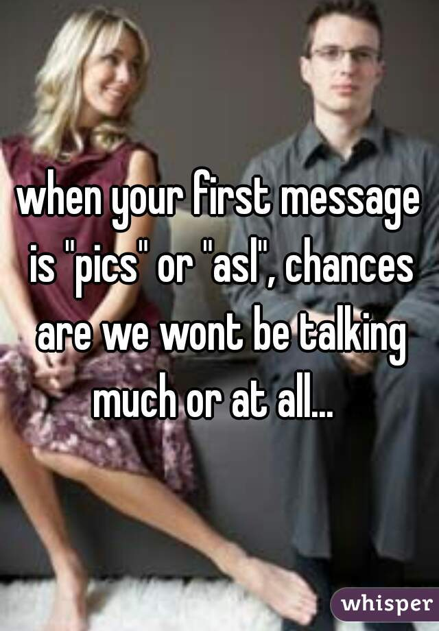 """when your first message is """"pics"""" or """"asl"""", chances are we wont be talking much or at all..."""