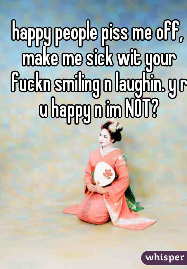 happy people piss me off, make me sick wit your fuckn smiling n laughin. y r u happy n im NOT?