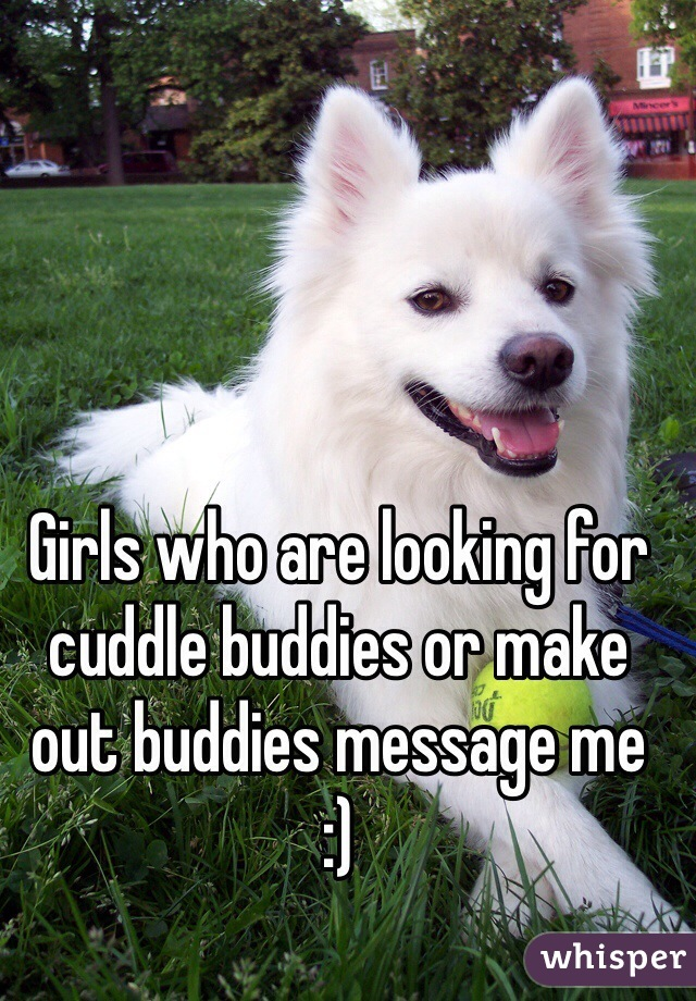 Girls who are looking for cuddle buddies or make out buddies message me :)