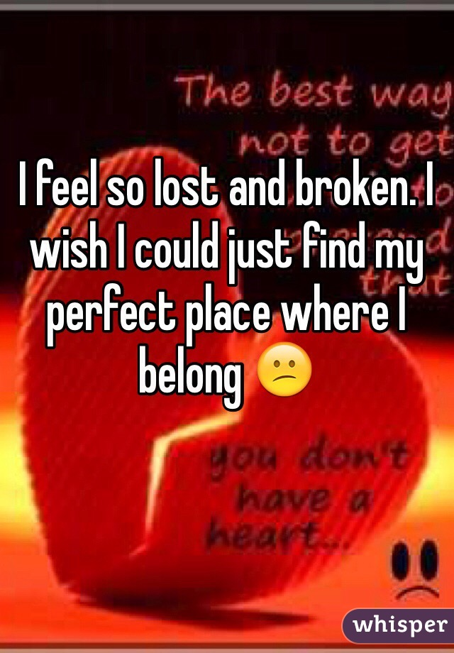 I feel so lost and broken. I wish I could just find my perfect place where I belong 😕