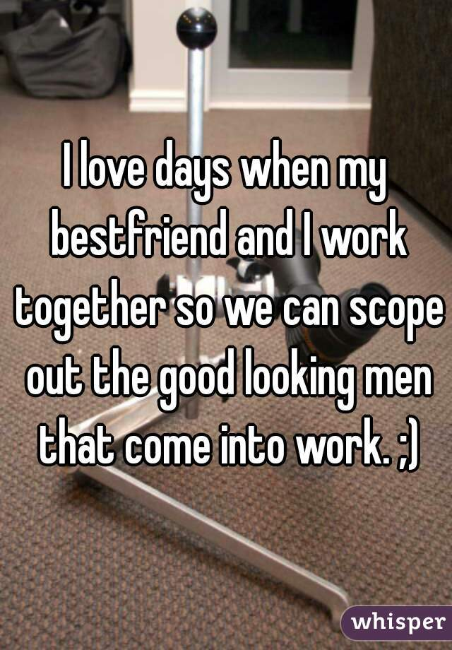 I love days when my bestfriend and I work together so we can scope out the good looking men that come into work. ;)