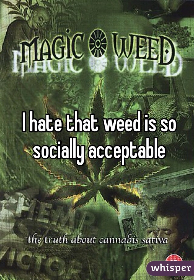 I hate that weed is so socially acceptable