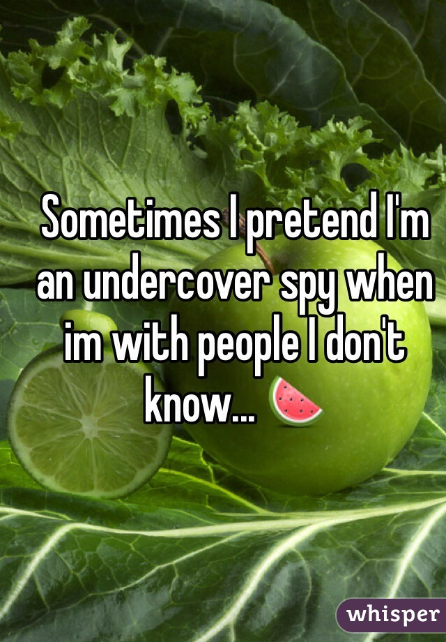Sometimes I pretend I'm an undercover spy when im with people I don't know... 🍉