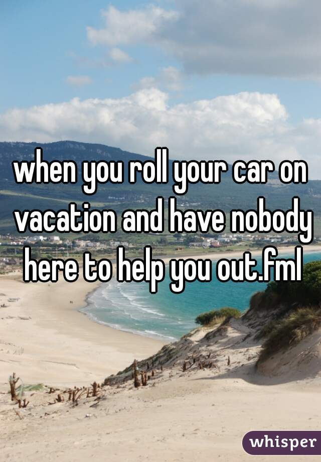 when you roll your car on vacation and have nobody here to help you out.fml