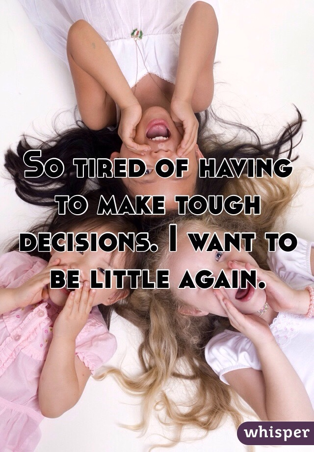 So tired of having to make tough decisions. I want to be little again.
