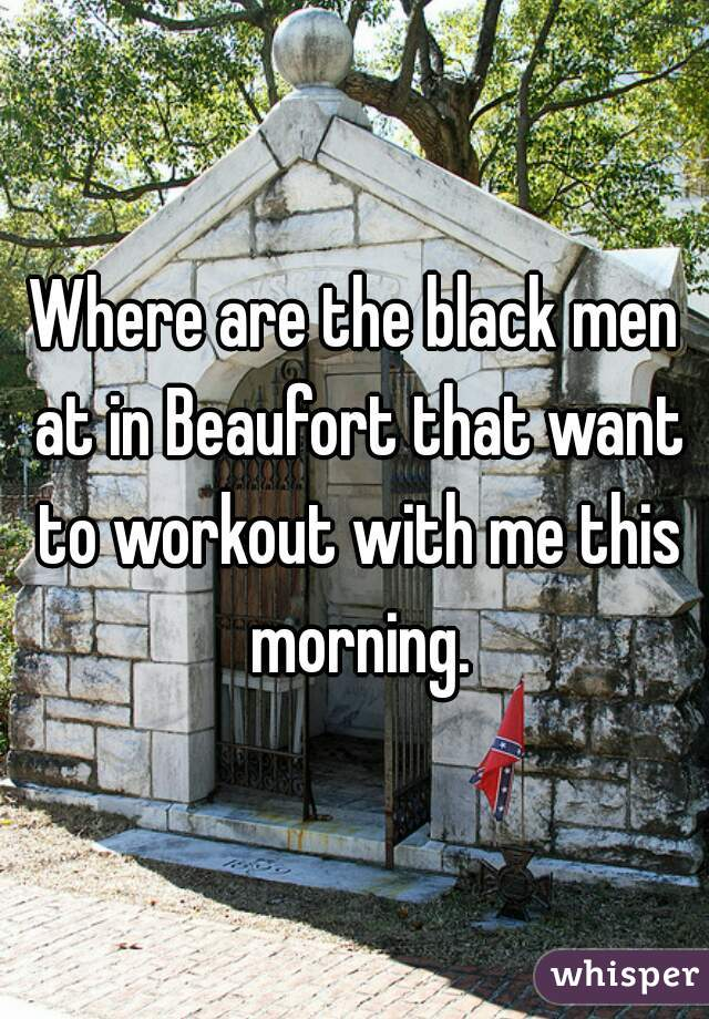 Where are the black men at in Beaufort that want to workout with me this morning.