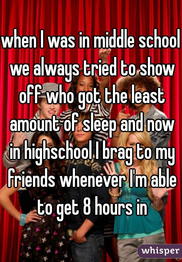 when I was in middle school we always tried to show off who got the least amount of sleep and now in highschool I brag to my friends whenever I'm able to get 8 hours in