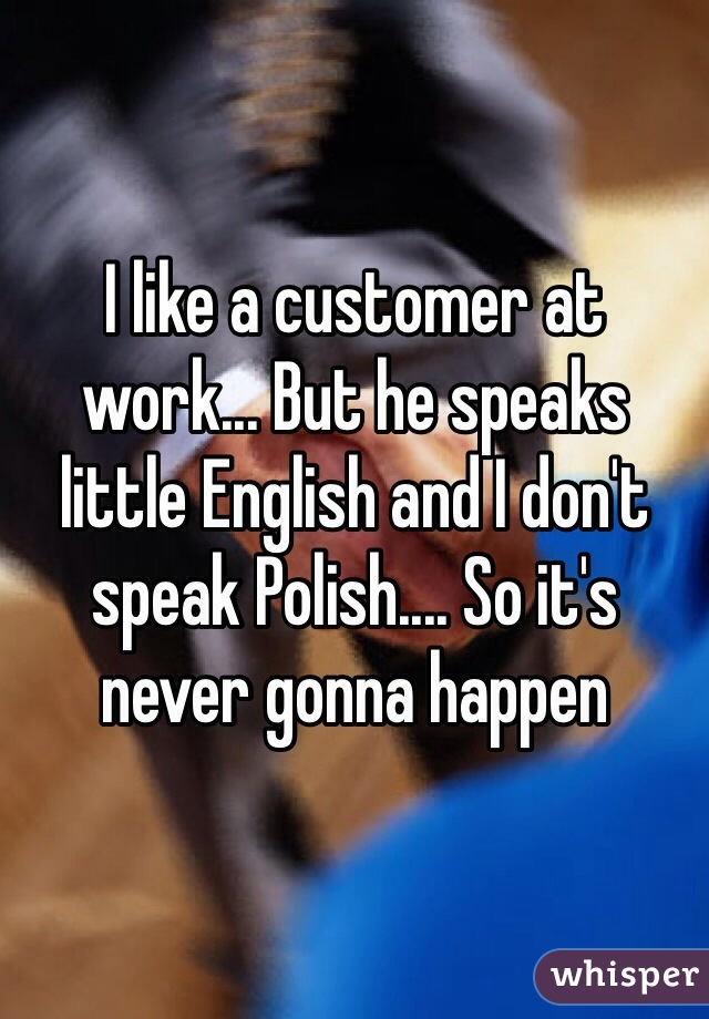 I like a customer at work... But he speaks little English and I don't speak Polish.... So it's never gonna happen