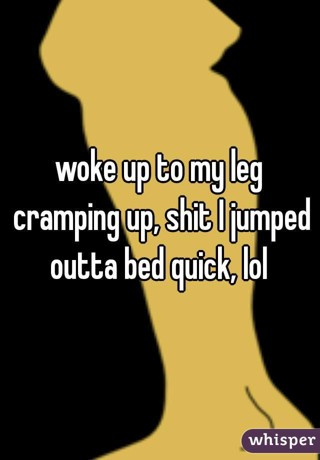 woke up to my leg cramping up, shit I jumped outta bed quick, lol