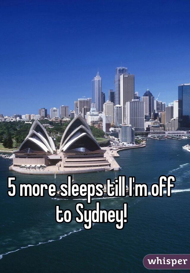 5 more sleeps till I'm off to Sydney!
