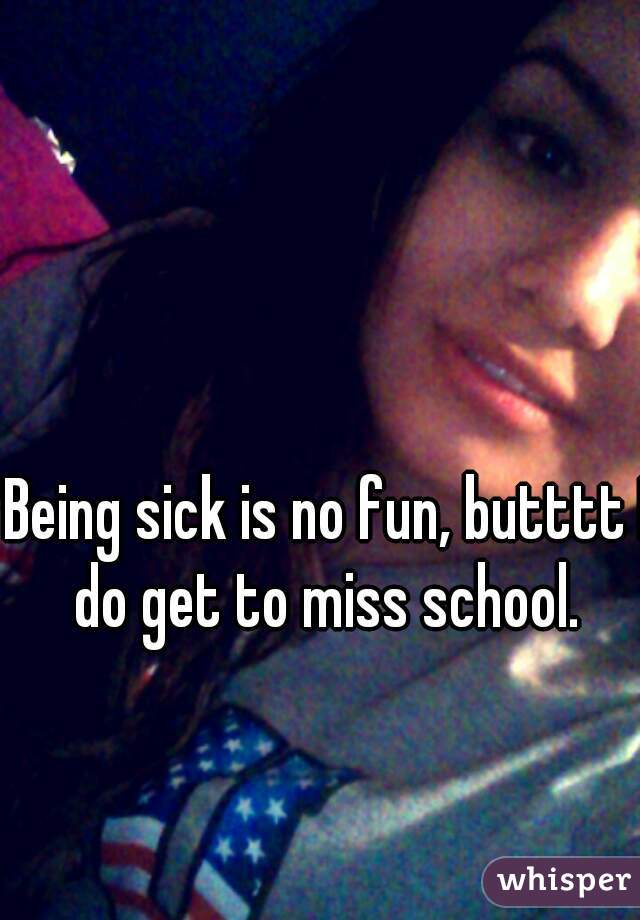 Being sick is no fun, butttt I do get to miss school.