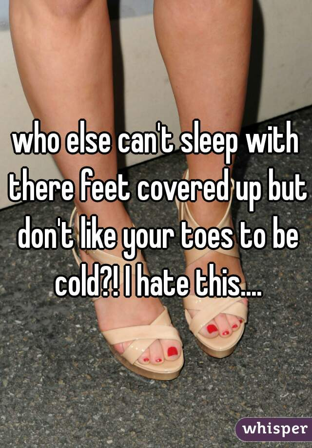who else can't sleep with there feet covered up but don't like your toes to be cold?! I hate this....
