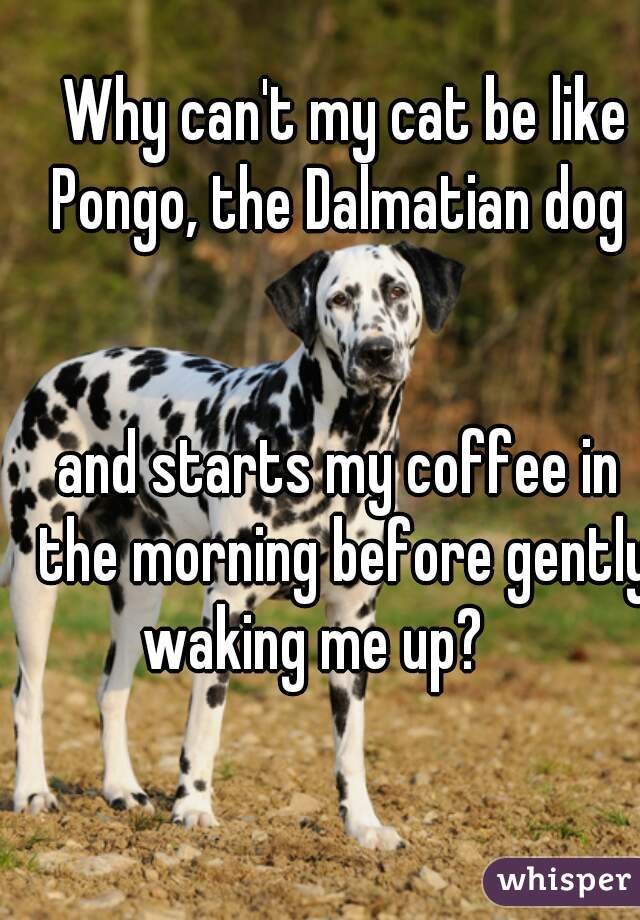 Why can't my cat be like Pongo, the Dalmatian dog    and starts my coffee in the morning before gently waking me up?