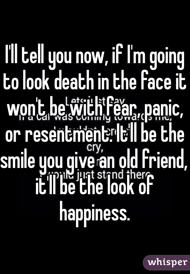 I'll tell you now, if I'm going to look death in the face it won't be with fear, panic, or resentment. It'll be the smile you give an old friend, it'll be the look of happiness.