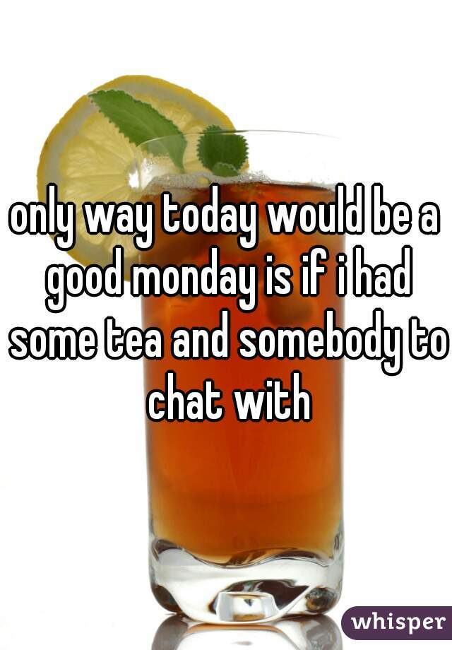 only way today would be a good monday is if i had some tea and somebody to chat with
