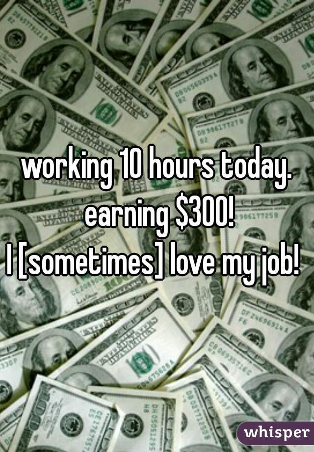 working 10 hours today. earning $300! I [sometimes] love my job!