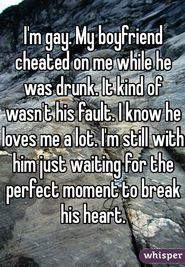 I'm gay. My boyfriend cheated on me while he was drunk. It kind of wasn't his fault. I know he loves me a lot. I'm still with him just waiting for the perfect moment to break his heart.