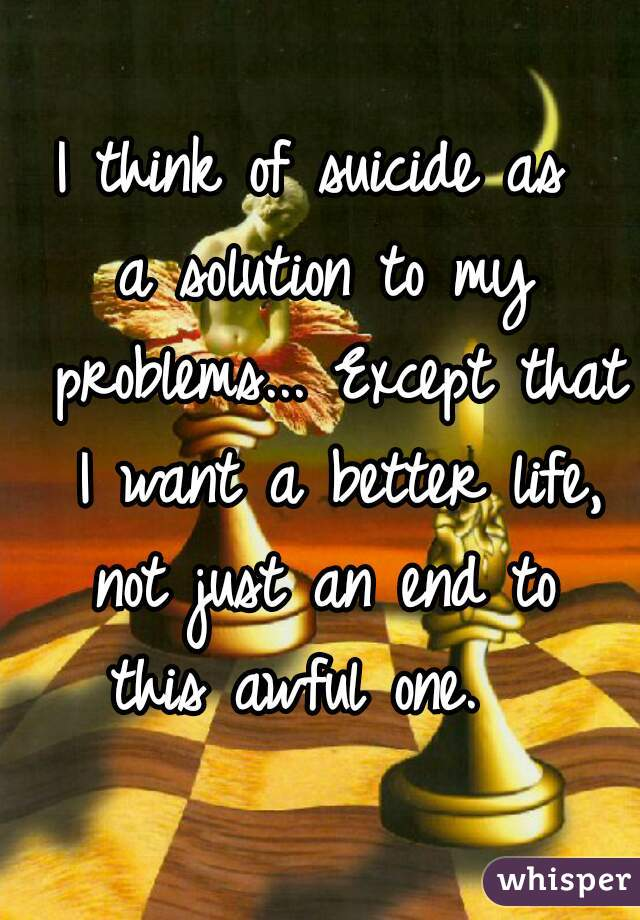 I think of suicide as  a solution to my problems... Except that I want a better life, not just an end to  this awful one.