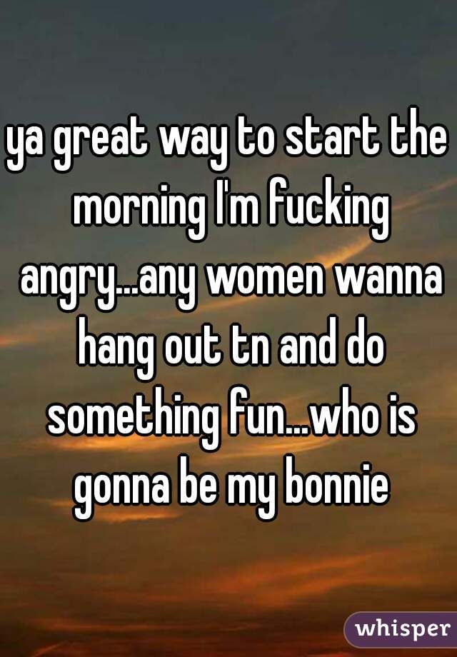 ya great way to start the morning I'm fucking angry...any women wanna hang out tn and do something fun...who is gonna be my bonnie
