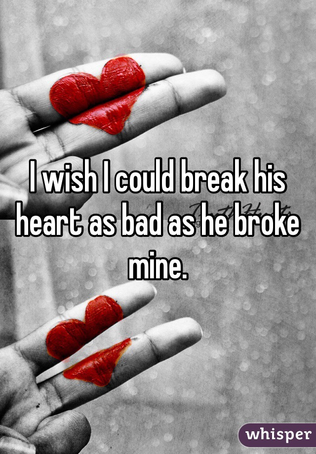 I wish I could break his heart as bad as he broke mine.