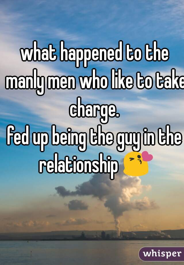 what happened to the manly men who like to take charge.  fed up being the guy in the relationship 😘