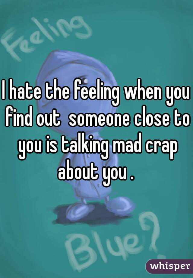 I hate the feeling when you find out  someone close to you is talking mad crap about you .