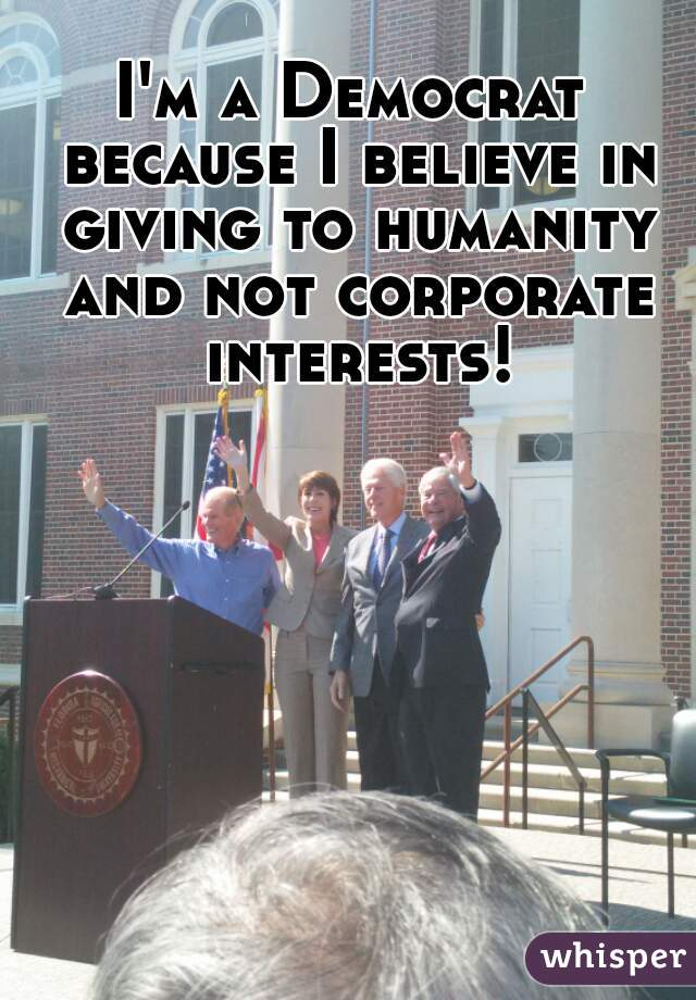 I'm a Democrat because I believe in giving to humanity and not corporate interests!