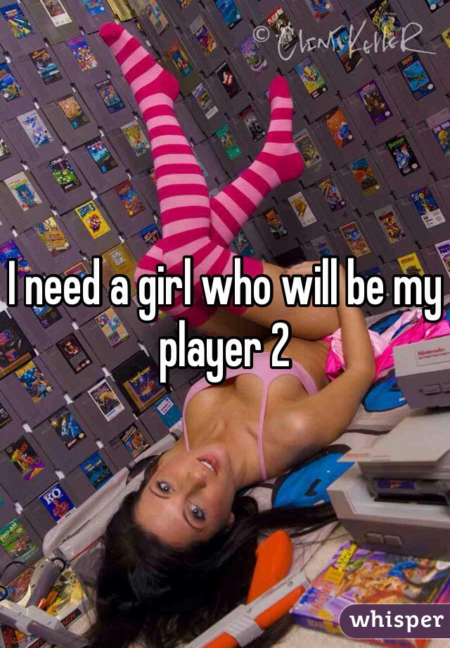 I need a girl who will be my player 2