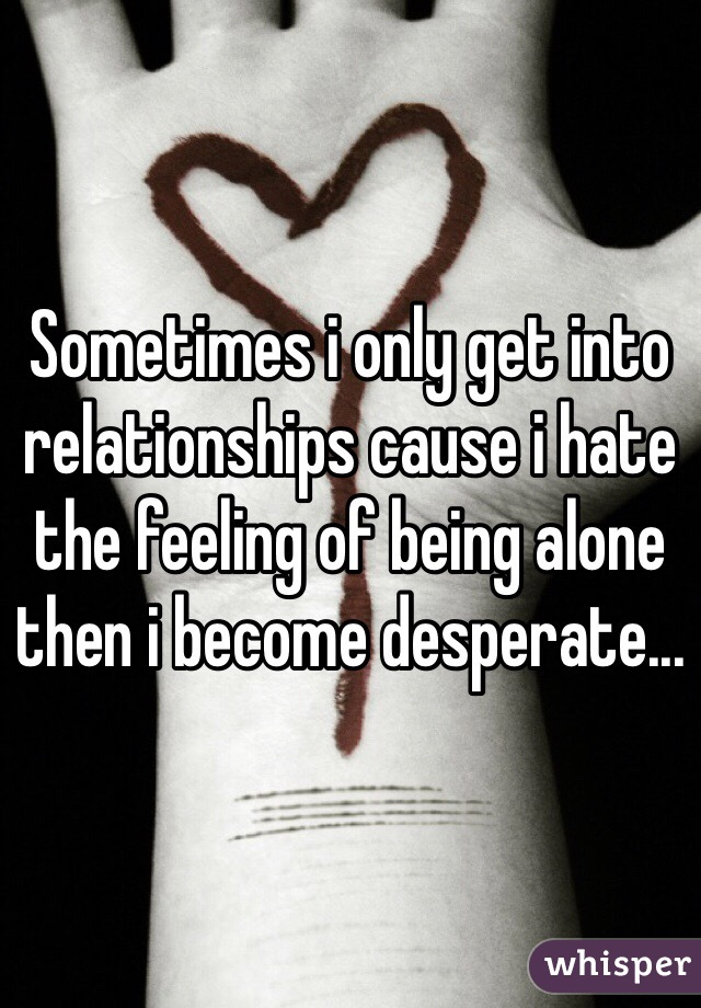 Sometimes i only get into relationships cause i hate the feeling of being alone then i become desperate...