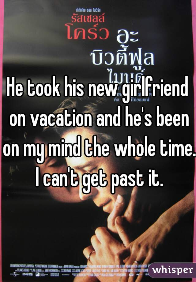 He took his new girlfriend on vacation and he's been on my mind the whole time. I can't get past it.