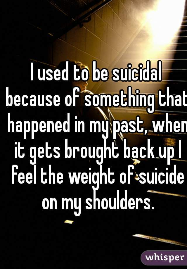 I used to be suicidal because of something that happened in my past, when it gets brought back up I feel the weight of suicide on my shoulders.