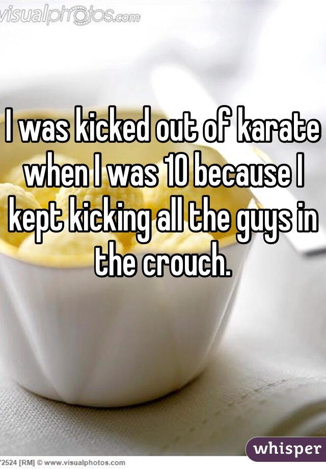 I was kicked out of karate when I was 10 because I kept kicking all the guys in the crouch.