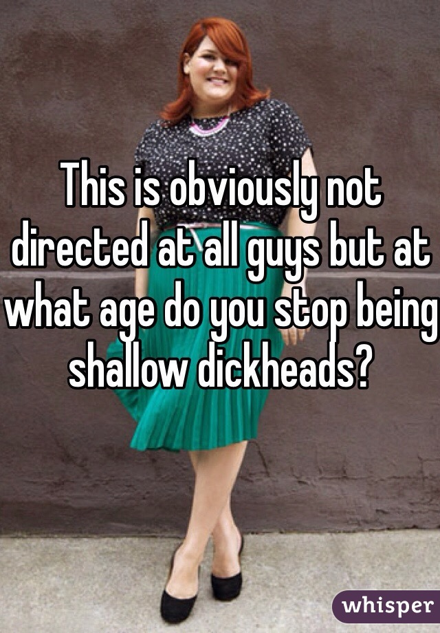This is obviously not directed at all guys but at what age do you stop being shallow dickheads?