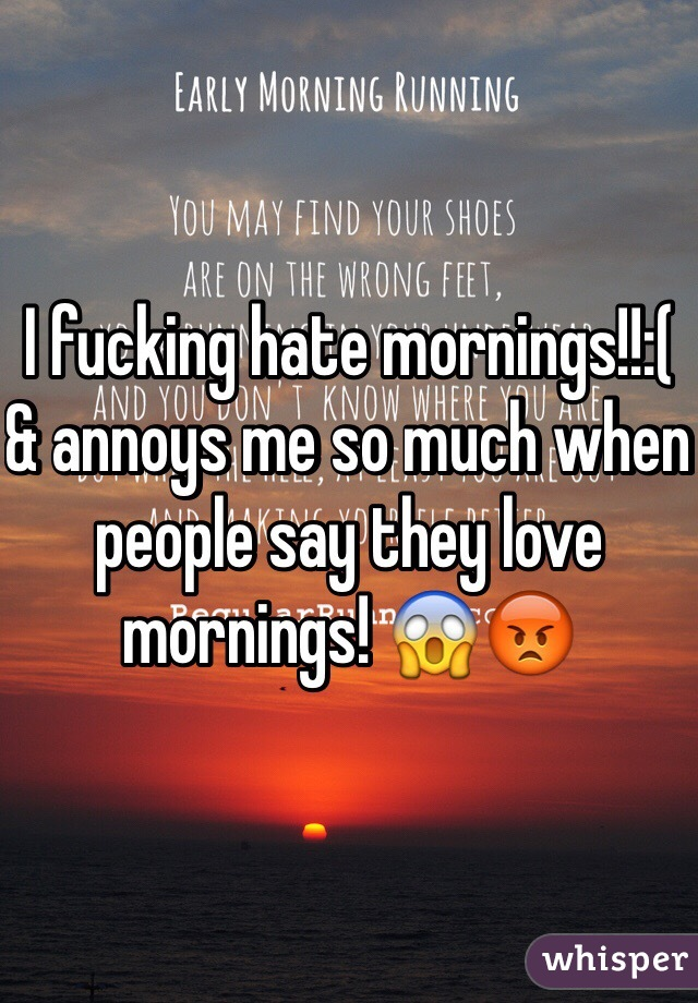 I fucking hate mornings!!:(  & annoys me so much when people say they love mornings! 😱😡