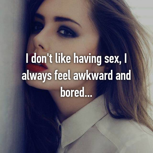I don't like having sex, I always feel awkward and bored...